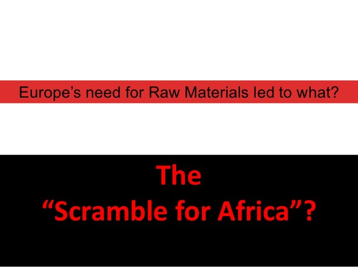 "Europe's need for Raw Materials led to what?           The   ""Scramble for Africa""?"