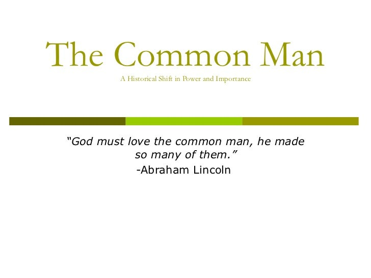 "The Common Man A Historical Shift in Power and Importance "" God must love the common man, he made so many of them."" -Abrah..."