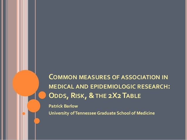 COMMON MEASURES OF ASSOCIATION IN MEDICAL AND EPIDEMIOLOGIC RESEARCH: ODDS, RISK, &THE 2X2TABLE Patrick Barlow University ...