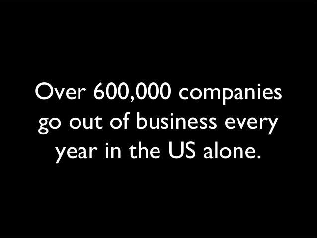 Over 600,000 companies go out of business every year in the US alone.