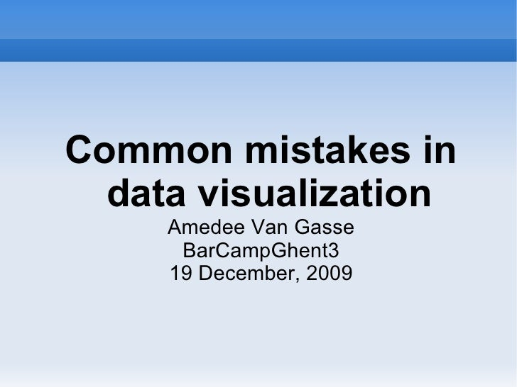 Common mistakes in data visualization Amedee Van Gasse BarCampGhent3 19 December, 2009