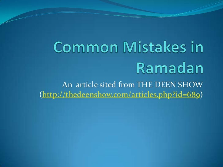Common Mistakes in Ramadan<br />An  article sited from THE DEEN SHOW (http://thedeenshow.com/articles.php?id=689)<br />
