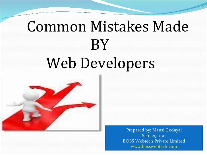 Common Mistakes Made   BY   Web Developers Prepared by: Mansi Godayal Sep -29-2011 BOSS Webtech Private Limited www.bosswe...