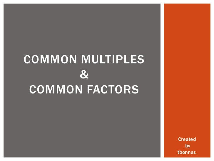 COMMON MULTIPLES       & COMMON FACTORS                   Created                      by                   tbonnar.