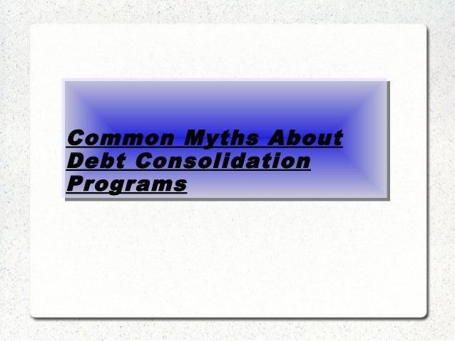 Common Myths About Debt Consolidation Programs Common Myths About Debt Consolidation Programs