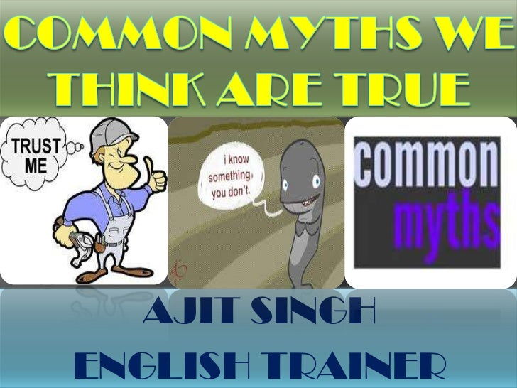 Common Myths We Think Are True <br />AJIT SINGH<br />ENGLISH TRAINER<br />