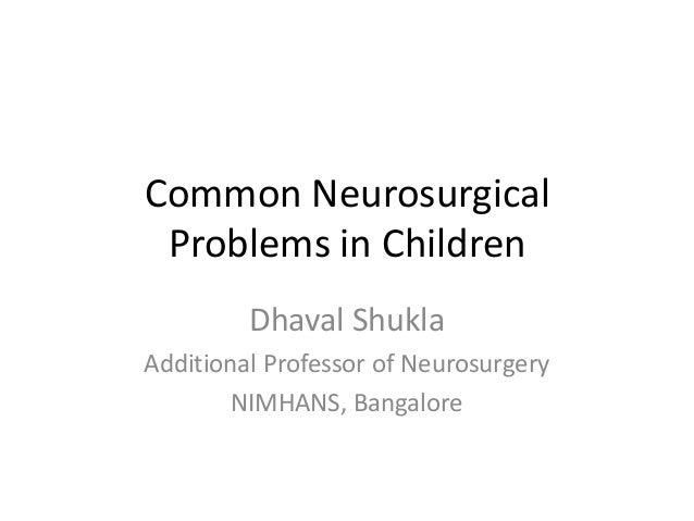 Common Neurosurgical Problems in Children Dhaval Shukla Additional Professor of Neurosurgery NIMHANS, Bangalore