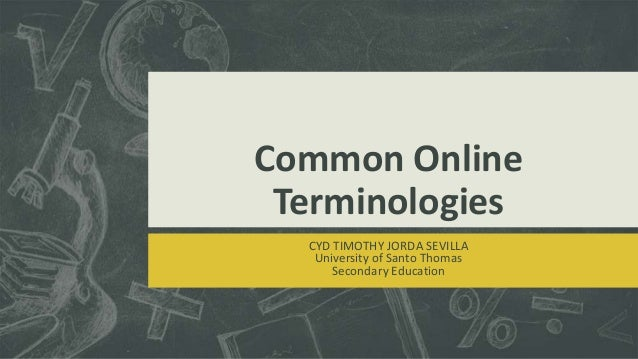 Common Online Terminologies CYD TIMOTHY JORDA SEVILLA University of Santo Thomas Secondary Education