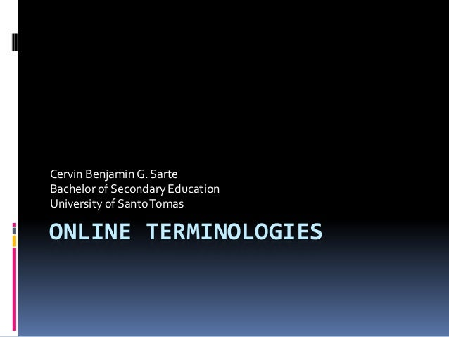 ONLINE TERMINOLOGIES Cervin Benjamin G. Sarte Bachelor of Secondary Education University of SantoTomas