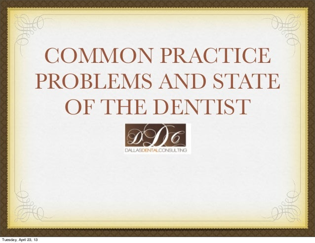 COMMON PRACTICEPROBLEMS AND STATEOF THE DENTISTTuesday, April 23, 13