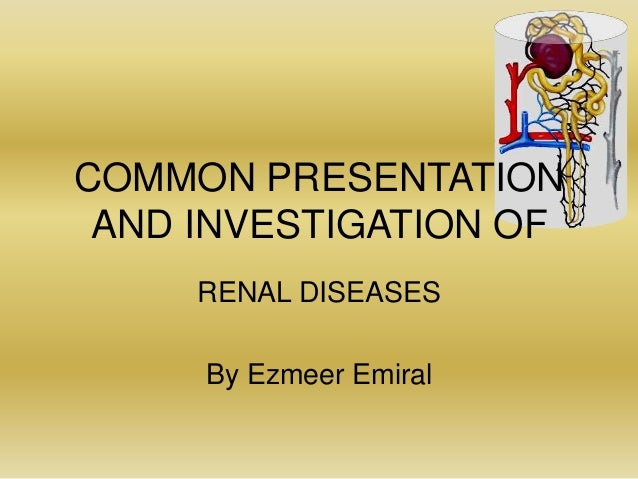 COMMON PRESENTATION AND INVESTIGATION OF RENAL DISEASES By Ezmeer Emiral