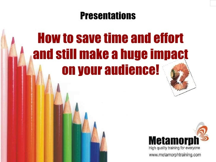 Presentations How to save time and effort and still make a huge impact on your audience!