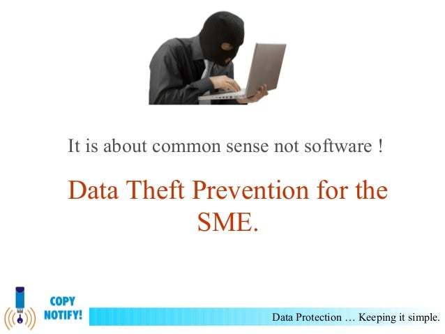 It is about common sense not software !  Data Theft Prevention for the SME.  Data Protection … Keeping it simple.