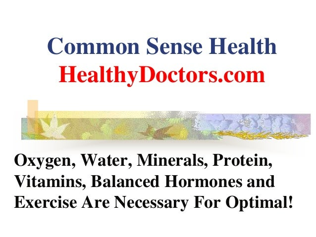 Common Sense Health HealthyDoctors.com Oxygen, Water, Minerals, Protein, Vitamins, Balanced Hormones and Exercise Are Nece...