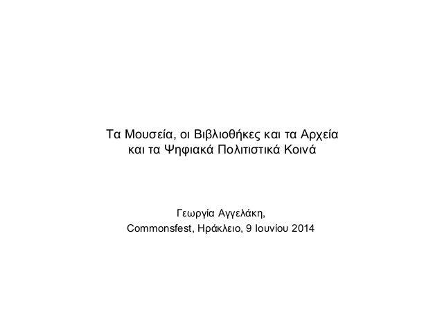 Τα Μουσεία, οι Βιβλιοθήκες και τα Αρχεία και τα Ψηφιακά Πολιτιστικά Κοινά Γεωργία Αγγελάκη, Commonsfest, Ηράκλειο, 9 Ιουνί...