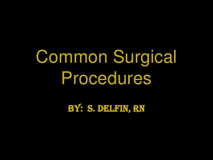 Common Surgical Procedures<br />By:  S. Delfin, RN<br />