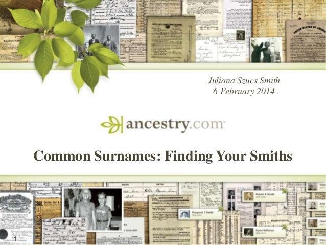 Juliana Szucs Smith 6 February 2014  Common Surnames: Finding Your Smiths  1