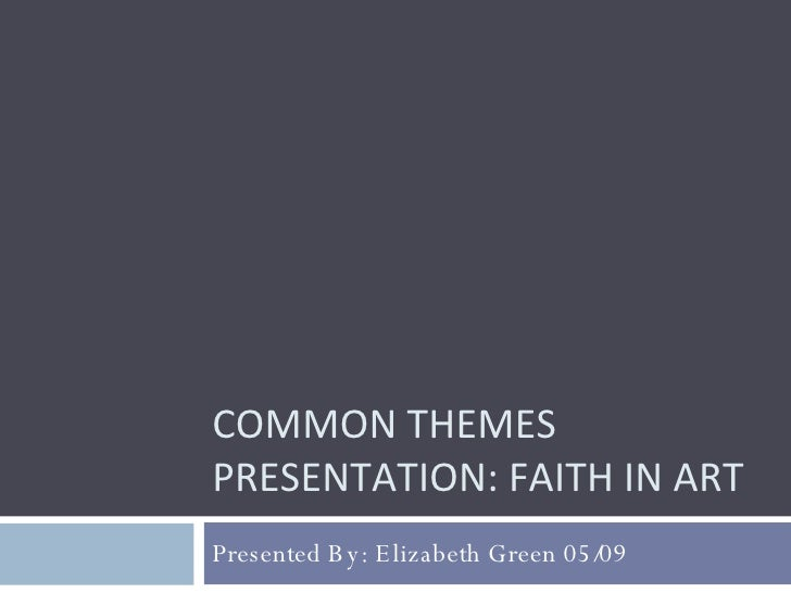 COMMON THEMES PRESENTATION: FAITH IN ART Presented By: Elizabeth Green 05/09