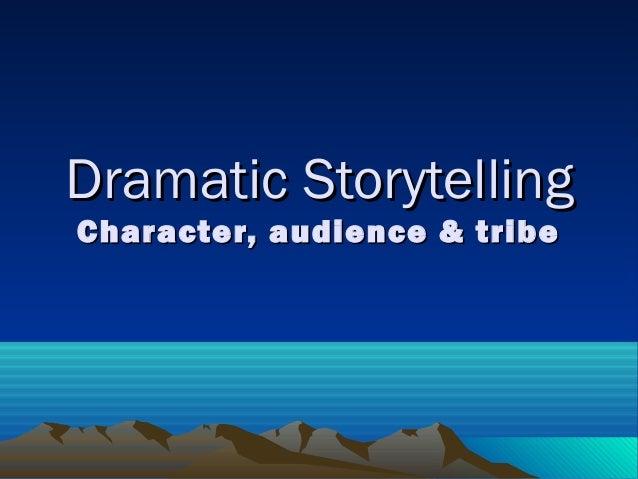 Dramatic StorytellingDramatic Storytelling Character, audience & tribeCharacter, audience & tribe