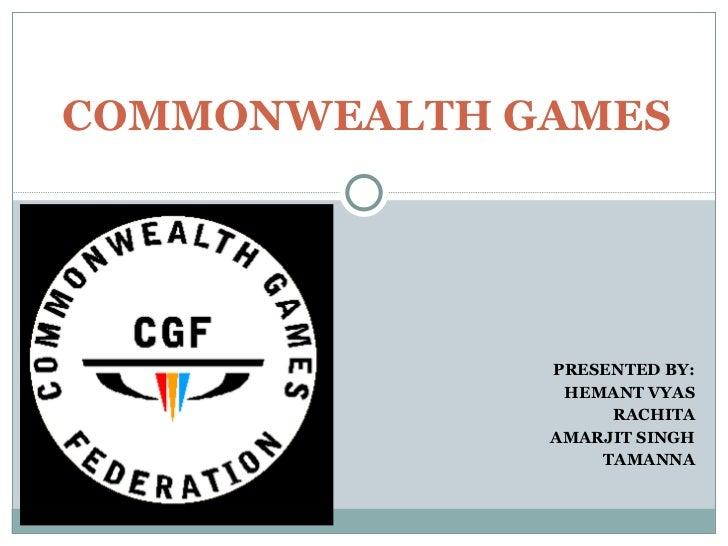 PRESENTED BY: HEMANT VYAS RACHITA AMARJIT SINGH TAMANNA COMMONWEALTH GAMES