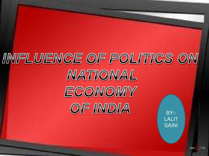 INFLUENCE OF POLITICS ON<br /> NATIONAL<br />ECONOMY<br />OF INDIA<br />BY:-LALIT SAINI<br />