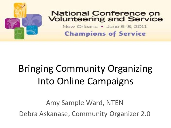Bringing Community Organizing Into Online Campaigns <br />Amy Sample Ward, NTEN<br />Debra Askanase, Community Organizer 2...