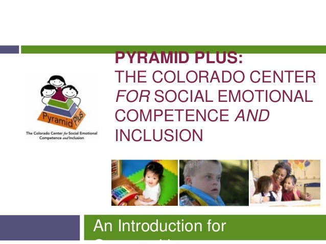 PYRAMID PLUS:   THE COLORADO CENTER   FOR SOCIAL EMOTIONAL   COMPETENCE AND   INCLUSIONAn Introduction for