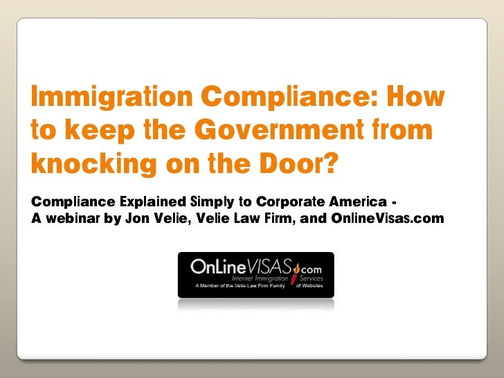 Immigration Compliance: Howto keep the Government fromknocking on the Door?Compliance Explained Simply to Corporate Americ...