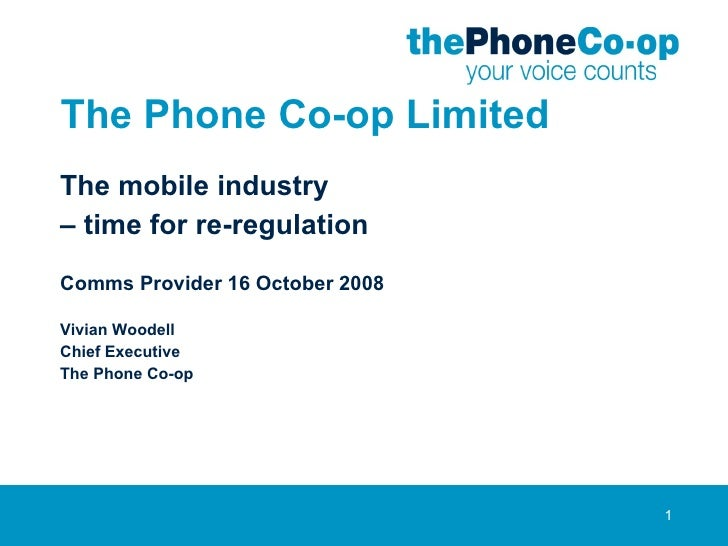 The Phone Co-op Limited The mobile industry –  time for re-regulation Comms Provider 16 October 2008 Vivian Woodell Chief ...