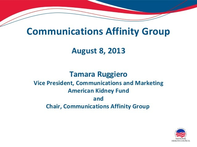 Communications Affinity Group August 8, 2013 Tamara Ruggiero Vice President, Communications and Marketing American Kidney ...