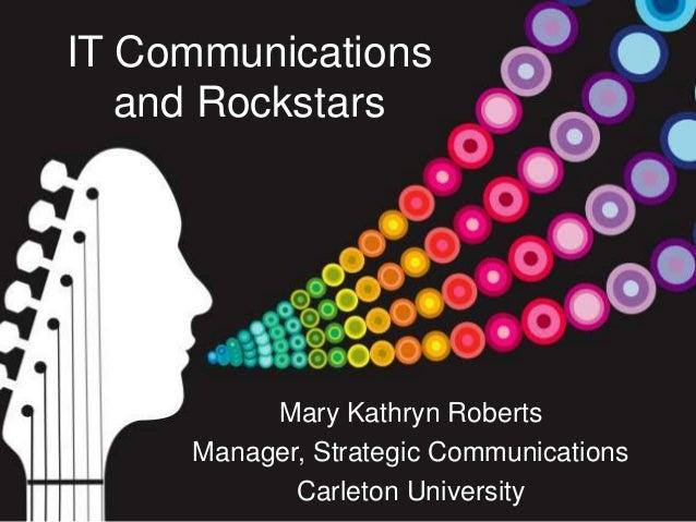 IT Communications and Rockstars Mary Kathryn Roberts Manager, Strategic Communications Carleton University