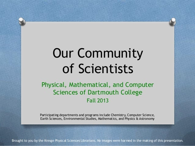 Our Community of Scientists Physical, Mathematical, and Computer Sciences of Dartmouth College Fall 2013 Participating dep...
