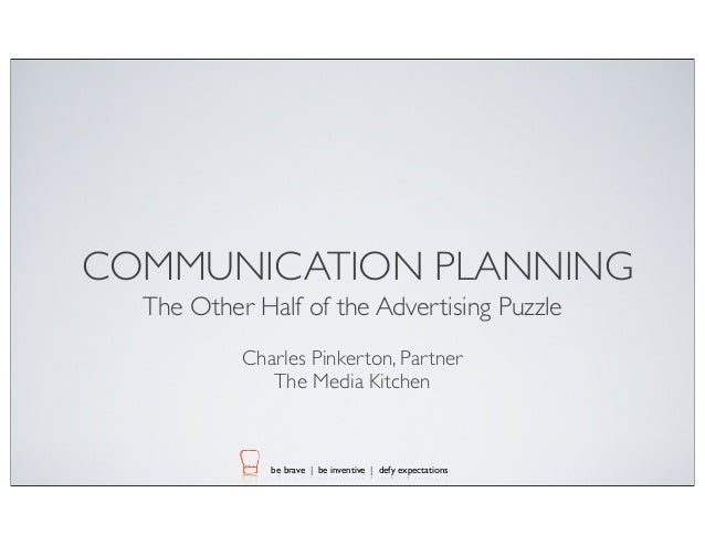 COMMUNICATION PLANNING The Other Half of the Advertising Puzzle Charles Pinkerton, Partner The Media Kitchen  be brave | b...