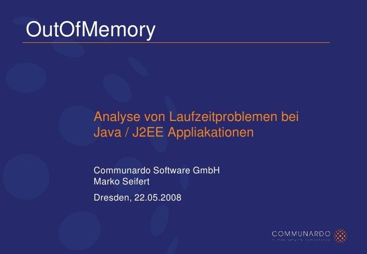 OutOfMemory         Analyse von Laufzeitproblemen bei      Java / J2EE Appliakationen       Communardo Software GmbH      ...