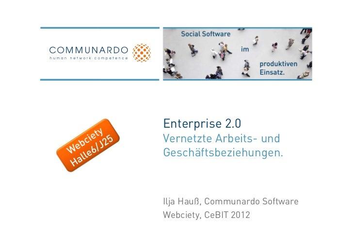 Enterprise 2.0Vernetzte Arbeits- undGeschäftsbeziehungen.Ilja Hauß, Communardo SoftwareWebciety, CeBIT 2012