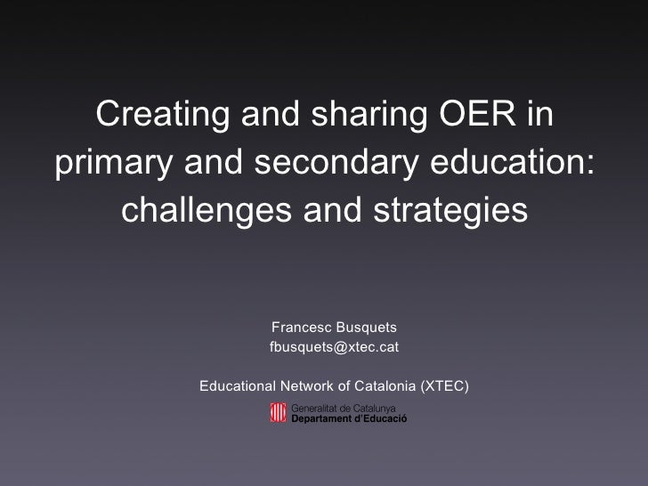 Creating and sharing OER in primary and secondary education: challenges and strategies Francesc Busquets [email_address] E...