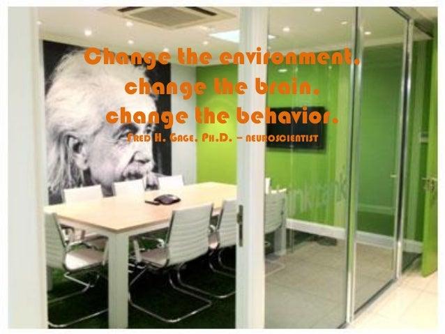 Change the environment, change the brain, change the behavior. FRED H. GAGE, PH.D. – NEUROSCIENTIST