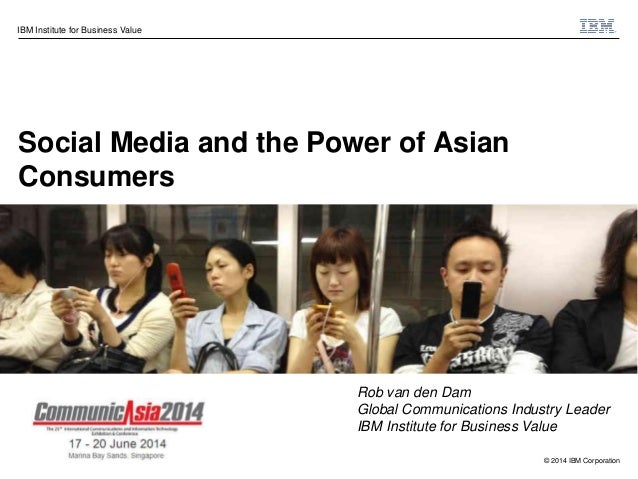 © 2014 IBM Corporation IBM Institute for Business Value Social Media and the Power of Asian Consumers Rob van den Dam Glob...