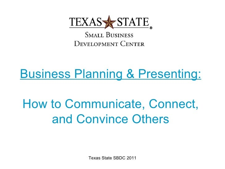 Business Planning & Presenting:How to Communicate, Connect,    and Convince Others           Texas State SBDC 2011