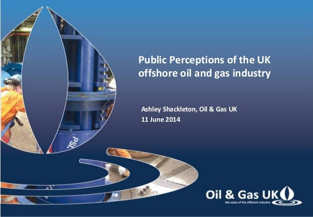 Public Perceptions of the UK offshore oil and gas industry Ashley Shackleton, Oil & Gas UK 11 June 2014