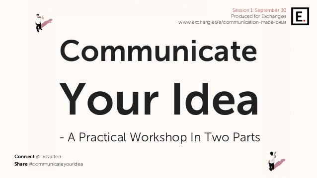 Share #communicateyouridea Communicate Your Idea - A Practical Workshop In Two Parts Connect @rtrovatten Session 1: Septem...
