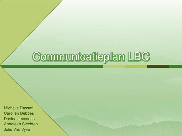 Communicatieplan LBC  <br />Michelle Dassen<br />CarolienDeboes<br />DavinaJanssens<br />Anneleen Slechten<br />Julie Van ...