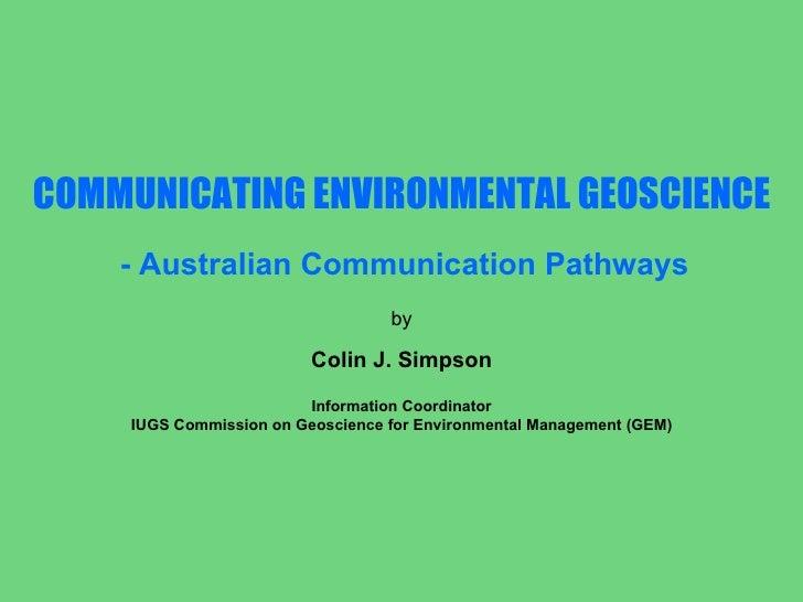 COMMUNICATING ENVIRONMENTAL GEOSCIENCE - Australian Communication Pathways by Colin J. Simpson Information Coordinator IUG...