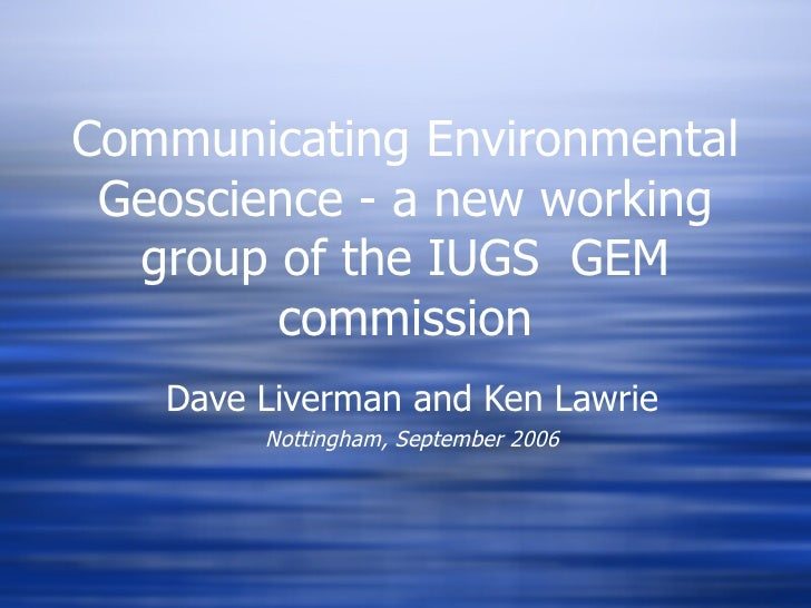 Communicating Environmental Geoscience - a new working group of the IUGS  GEM commission Dave Liverman and Ken Lawrie Nott...