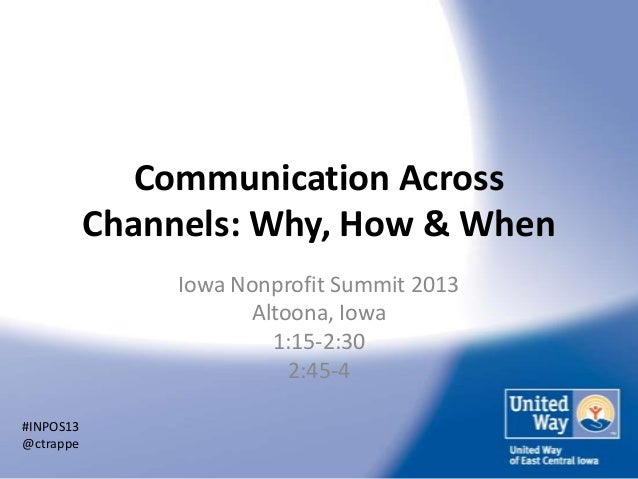 Communication Across Channels: Why, How & When Iowa Nonprofit Summit 2013 Altoona, Iowa 1:15-2:30 2:45-4 #INPOS13 @ctrappe