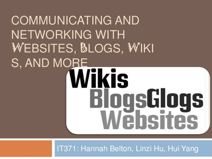 Communicating and networking with websites, blogs, wikis, and More<br />IT371: Hannah Belton, Linzi Hu, Hui Yang<br />