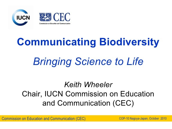 Communicating Biodiversity Bringing Science to Life Keith Wheeler Chair, IUCN Commission on Education and Communication (C...