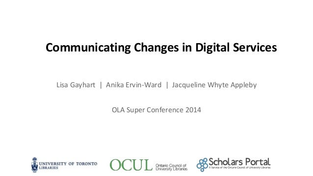 Communicating Changes in Digital Services Lisa Gayhart | Anika Ervin-Ward | Jacqueline Whyte Appleby OLA Super Conference ...