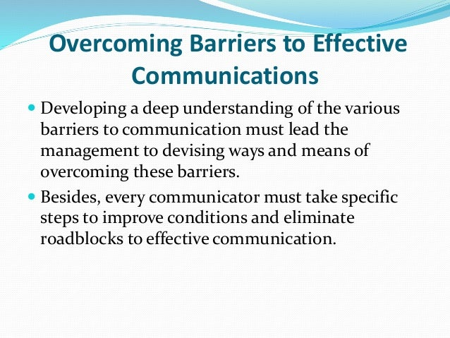 overcoming barriers to communication Audio version of effective communication: barriers and strategies tip sheet (mp3) while there are many subtleties to communication between people, some basic skills can help you to be a more effective communicator.