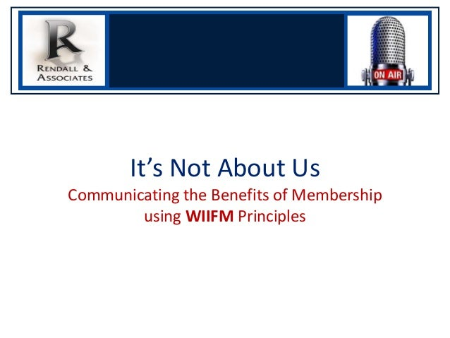 It's Not About Us Communicating the Benefits of Membership using WIIFM Principles